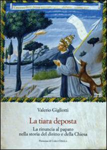 Foto Cover di La tiara deposta. La rinuncia al papato nella storia del diritto e della Chiesa, Libro di Valerio Gigliotti, edito da Olschki