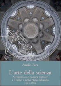 Foto Cover di L' arte della scienza. Architettura e cultura militare a Torino e nello stato sabaudo (1673-1859), Libro di Amelio Fara, edito da Olschki