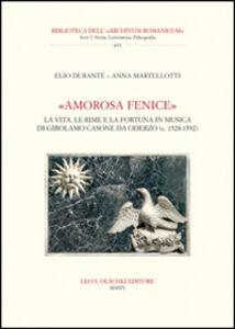 Libro «Amorosa fenice». La vita, le rime e la fortuna in musica di Girolamo Casone da Oderzo (c. 1528-1592) Elio Durante , Anna Martellotti