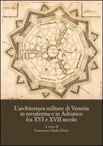 L' architettura militare di Venezia in terraferma e in Adriatico fra XVI e XVII secolo. Atti del Convegno internazionale di studi (Palmanova, 8-10 novembre 2013)
