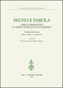 Libro Segno e parola. Carlo Lorenzetti e il lessico intellettuale europeo. Catalogo della mostra (Roma, 15 aprile-31 maggio 2015)