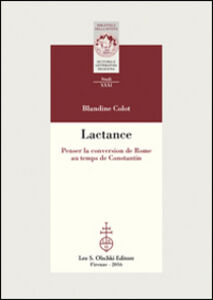 Foto Cover di Lactance. Penser la conversion de Rome au temps de Constantin, Libro di Blandine Colot, edito da Olschki