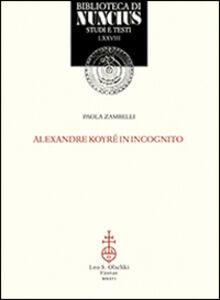 Foto Cover di Alexander Koyré in incognito, Libro di Paola Zambelli, edito da Olschki