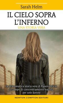 Il cielo sopra l'inferno. La drammatica storia vera di Ravensbrück il campo di concentramento nazista per sole donne - Sarah Helm - copertina