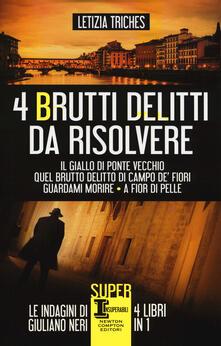 4 brutti delitti da risolvere: Il giallo di Ponte Vecchio-Quel brutto delitto di Campo de' Fiori-Guardami morire-A fior di pelle - Letizia Triches - copertina