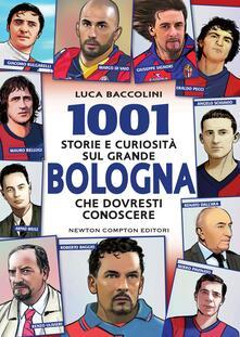 1001 storie e curiosità sul grande Bologna che dovresti conoscere - Luca Baccolini,Thomas Bires,Fabio Piacentini - ebook