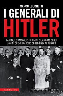 I generali di Hitler. La vita, le battaglie, i crimini e la morte degli uomini che giurarono obbedienza al Führer - Marco Lucchetti - ebook