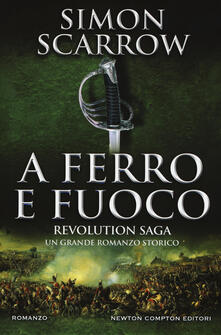 A ferro e fuoco. Revolution saga. Vol. 3 - Simon Scarrow - copertina