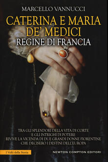 Caterina e Maria de' Medici regine di Francia - Marcello Vannucci - copertina