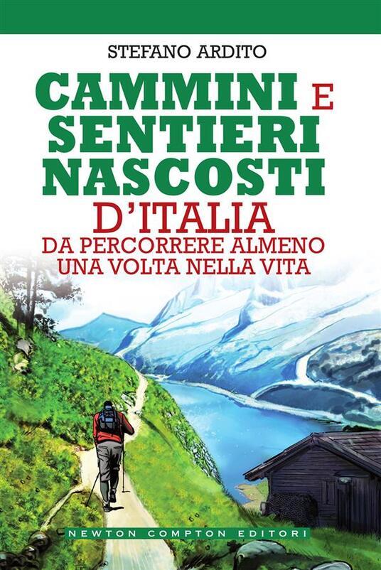 Cammini e sentieri nascosti d'Italia da percorrere almeno una volta nella vita - Stefano Ardito - ebook