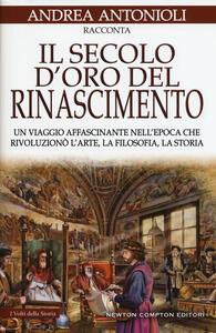 Il secolo d'oro del Rinascimento. Un viaggio affascinante nell'epoca che rivoluzionò l'arte, la filosofia, la storia