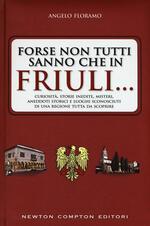 Forse non tutti sanno che in Friuli... Curiosità, storie inedite, misteri, aneddoti storici e luoghi sconosciuti di una regione tutta da scoprire