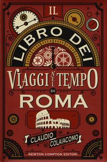 Il libro dei viaggi nel tempo di Roma - Claudio Colaiacomo - copertina