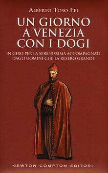 Un giorno a Venezia con i dogi. In giro per la serenissima accompagnati dagli uomini che la resero grande - Alberto Toso Fei - copertina