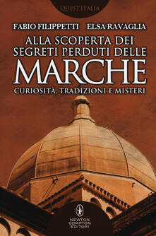 Alla scoperta dei segreti perduti delle Marche. Curiosità, tradizioni e misteri - Fabio Filippetti,Elsa Ravaglia - copertina