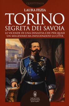 Torino segreta dei Savoia. Le vicende di una dinastia che per quasi un millennio ha influenzato la città - Laura Fezia - copertina