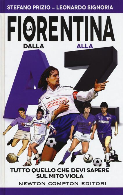 La Fiorentina dalla A alla Z. Tutto quello che devi sapere sul mito viola - Stefano Prizio,Leonardo Signoria - copertina