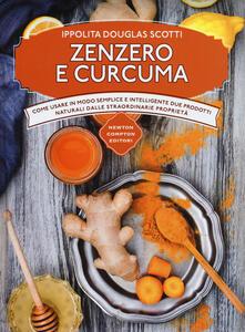 Zenzero e curcuma. Come usare in modo semplice e intelligente due prodotti naturali dalle straordinarie proprietà - Ippolita Douglas Scotti - copertina