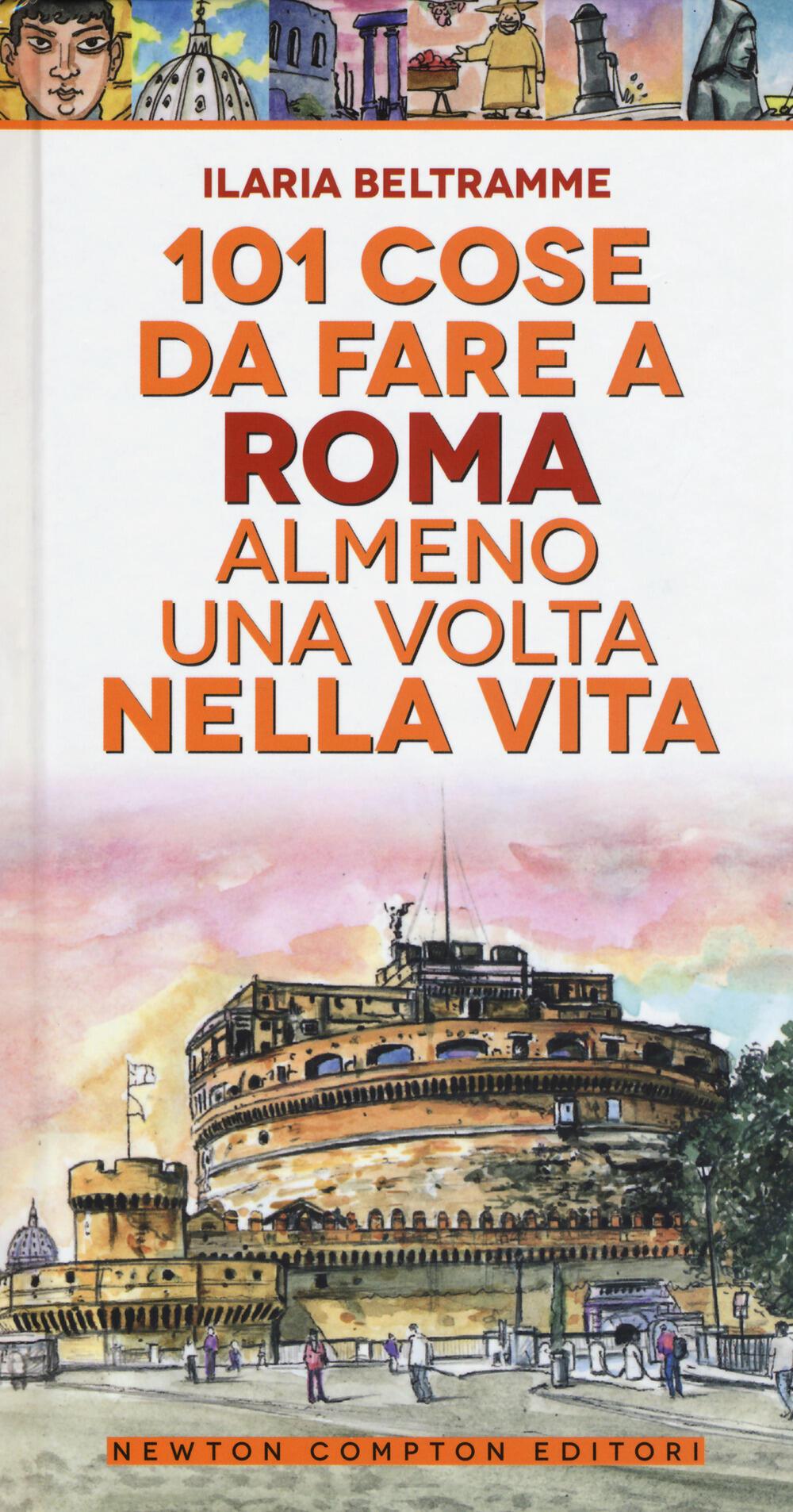 101 cose da fare a Roma almeno una volta nella vita - Ilaria Beltramme -  Libro - Newton Compton - Fuori collana | IBS