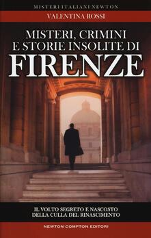 Misteri, crimini e storie insolite di Firenze. Il volto segreto della culla del Rinascimento - Valentina Rossi - copertina
