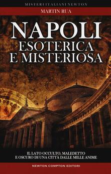 Napoli esoterica e misteriosa. Il lato occulto, maledetto e oscuro della città della sirena - Martin Rua - copertina