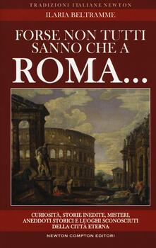 Forse non tutti sanno che a Roma... Curiosità, storie inedite, misteri, aneddoti storici e luoghi sconosciuti della città eterna - Ilaria Beltramme - copertina