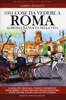 1001 cose da vedere a Roma almeno una volta nella vita. Il modo più originale, curioso e divertente per scoprire i luoghi che dopo millenni di storia fanno grande ancora oggi la città eterna - Sabrina Ramacci - copertina