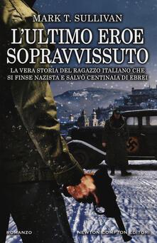 L' ultimo eroe sopravvissuto. La vera storia del ragazzo italiano che si finse nazista e salvò centinaia di ebrei - Mark T. Sullivan - copertina