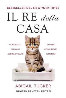 Il re della casa. Come i gatti ci hanno addomesticato e hanno conquistato il mondo - Tucker Abigail,Paola Vitale - ebook