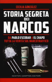 Storia segreta dei narcos. Da Pablo Escobar a El Chapo tutta la verità sul narcotraffico - González Cecilia - copertina