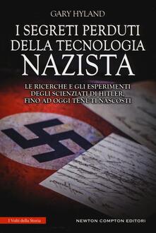 I segreti perduti della tecnologia nazista. Le ricerche e gli esperimenti degli scienziati di Hitler, fino a oggi tenuti nascosti - Gary Hyland - copertina