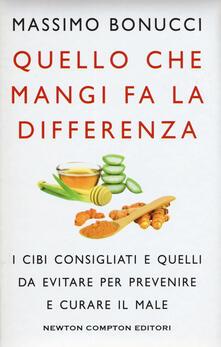 Quello che mangi fa la differenza. I cibi consigliati e quelli da evitare per prevenire e curare il male - Massimo Bonucci - copertina