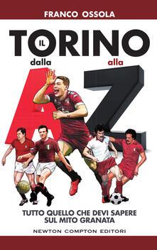 Il Torino dalla A alla Z. Tutto quello che devi sapere sul mito granata - Fabio Piacentini,Franco Ossola - ebook