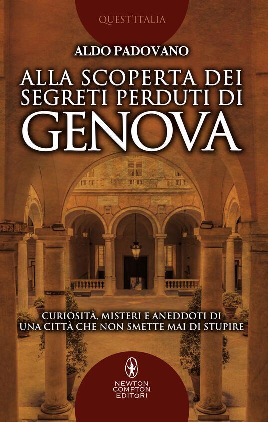 Alla scoperta dei segreti perduti di Genova. Curiosità, misteri e aneddoti di una città che non smette mai di stupire - Aldo Padovano - ebook