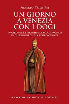 Un giorno a Venezia con i dogi. In giro per la serenissima accompagnati dagli uomini che la resero grande - Alberto Toso Fei - ebook