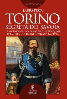 Torino segreta dei Savoia. Le vicende di una dinastia che per quasi un millennio ha influenzato la città - Laura Fezia - ebook