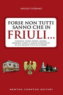 Forse non tutti sanno che in Friuli... Curiosità, storie inedite, misteri, aneddoti storici e luoghi sconosciuti di una regione tutta da scoprire - Angelo Floramo - ebook