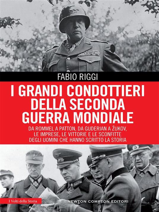 I grandi condottieri della seconda guerra mondiale. Da Rommel a Patton, da Guderian a Zukov, le imprese, le vittorie e le sconfitte degli uomini che hanno scritto la storia - Fabio Riggi - ebook