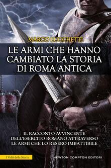 Le armi che hanno cambiato la storia di Roma antica - Marco Lucchetti - ebook