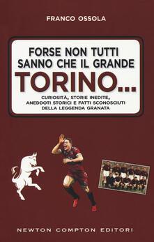 Forse non tutti sanno che il grande Torino... Curiosità, storie inedite, aneddoti storici e fatti sconosciuti della leggenda granata - Franco Ossola - copertina