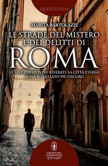 Le strade del mistero e dei delitti di Roma. I casi e i delitti più efferati: la città eterna svela il suo lato più oscuro - Marita Bartolazzi - copertina