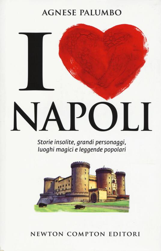 I love Napoli. Storie insolite, grandi personaggi, luoghi magici e leggende popolari - Agnese Palumbo - copertina