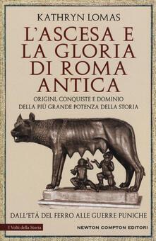 L' ascesa e la gloria di Roma antica. Origini, conquiste e dominio della più grande potenza della storia. Dall'età del ferro alle guerre puniche - Kathryn Lomas - copertina
