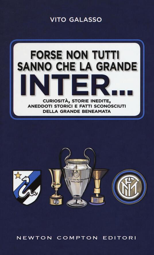 Forse non tutti sanno che la grande Inter... Curiosità, storie inedite, aneddoti storici e fatti sconosciuti della grande beneamata - Vito Galasso - copertina