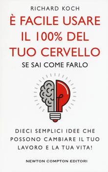 È facile usare il 100% del tuo cervello se sai come farlo. Dieci semplici idee che possono cambiare il tuo lavoro e la tua vita! - Richard Koch - copertina
