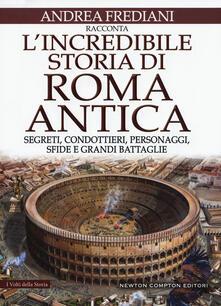 L incredibile storia di Roma antica. Segreti, condottieri, personaggi, sfide e grandi battaglie.pdf