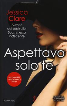 Aspettavo solo te. Billionaires & bridesmaids series - Jessica Clare - copertina