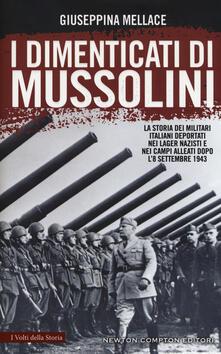 I dimenticati di Mussolini. La storia dei militari italiani deportati nei lager nazisti e nei campi alleati dopo l'8 settembre 1943 - Giuseppina Mellace - copertina