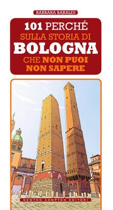 101 perché sulla storia di Bologna che non puoi non sapere - Barbara Baraldi - ebook