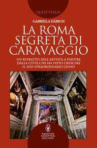 La Roma segreta di Caravaggio. Un ritratto dell'artista a partire dalla città che ha visto crescere il suo straordinario genio - Gabriela Häbich - ebook